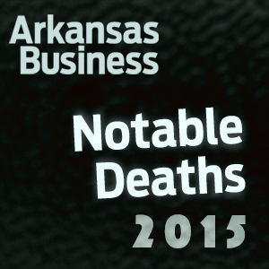 Arkansas Business Looks Back at Notable Deaths of 2015